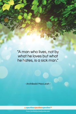 """Archibald MacLeish quote: """"A man who lives, not by what…""""- at QuotesQuotesQuotes.com"""
