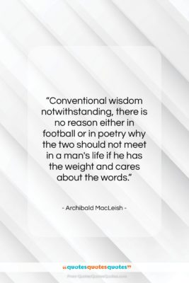 """Archibald MacLeish quote: """"Conventional wisdom notwithstanding, there is no reason…""""- at QuotesQuotesQuotes.com"""