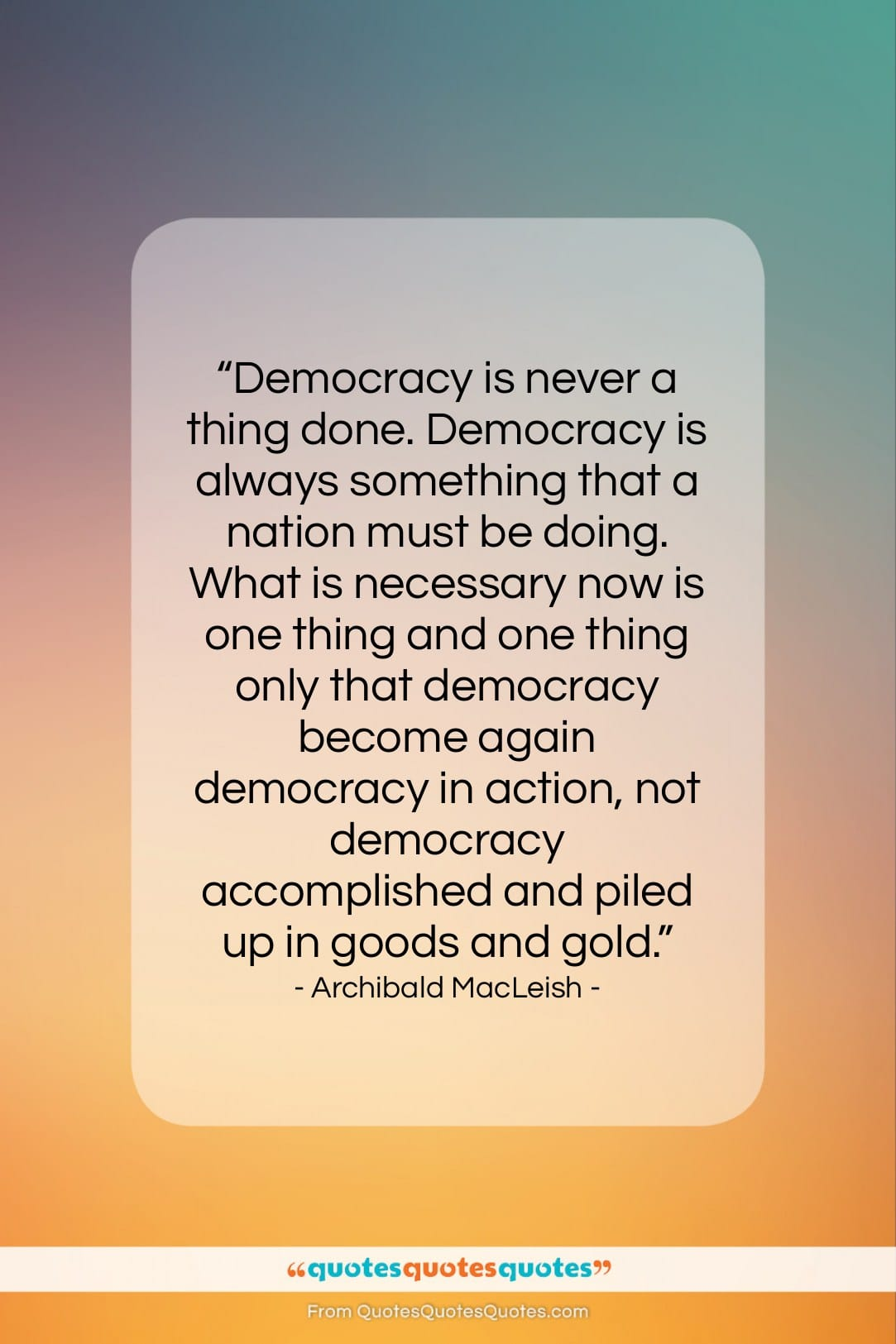 "Archibald MacLeish quote: ""Democracy is never a thing done. Democracy…""- at QuotesQuotesQuotes.com"
