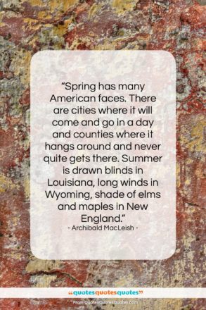 """Archibald MacLeish quote: """"Spring has many American faces. There are…""""- at QuotesQuotesQuotes.com"""