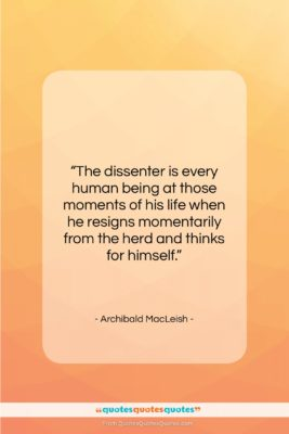 """Archibald MacLeish quote: """"The dissenter is every human being at…""""- at QuotesQuotesQuotes.com"""