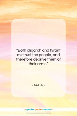 """Aristotle quote: """"Both oligarch and tyrant mistrust the people,…""""- at QuotesQuotesQuotes.com"""