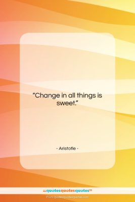 "Aristotle quote: ""Change in all things is sweet….""- at QuotesQuotesQuotes.com"