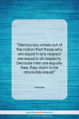 "Aristotle quote: ""Democracy arises out of the notion that…""- at QuotesQuotesQuotes.com"