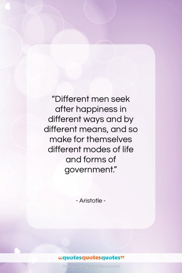 "Aristotle quote: ""Different men seek after happiness in different…""- at QuotesQuotesQuotes.com"