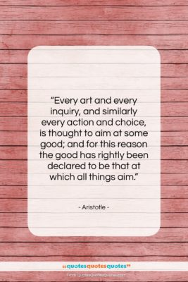 "Aristotle quote: ""Every art and every inquiry, and similarly…""- at QuotesQuotesQuotes.com"