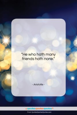 """Aristotle quote: """"He who hath many friends hath none….""""- at QuotesQuotesQuotes.com"""