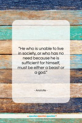 """Aristotle quote: """"He who is unable to live in…""""- at QuotesQuotesQuotes.com"""