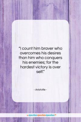 "Aristotle quote: ""I count him braver who overcomes his…""- at QuotesQuotesQuotes.com"