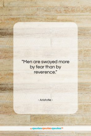 """Aristotle quote: """"Men are swayed more by fear than…""""- at QuotesQuotesQuotes.com"""
