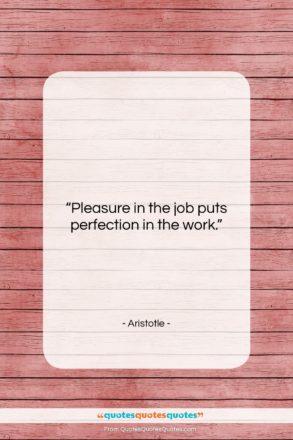 "Aristotle quote: ""Pleasure in the job puts perfection in…""- at QuotesQuotesQuotes.com"