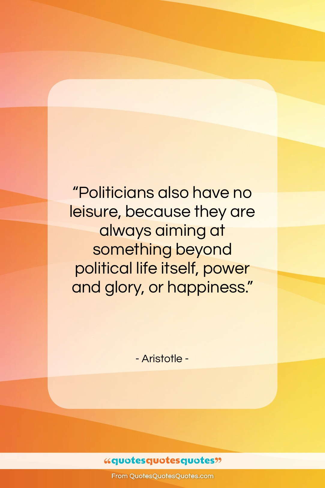 """Aristotle quote: """"Politicians also have no leisure, because they…""""- at QuotesQuotesQuotes.com"""