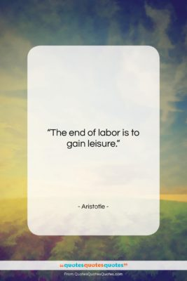 """Aristotle quote: """"The end of labor is to gain…""""- at QuotesQuotesQuotes.com"""