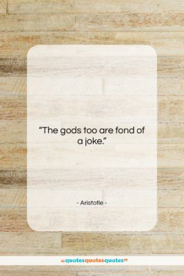 "Aristotle quote: ""The gods too are fond of a…""- at QuotesQuotesQuotes.com"
