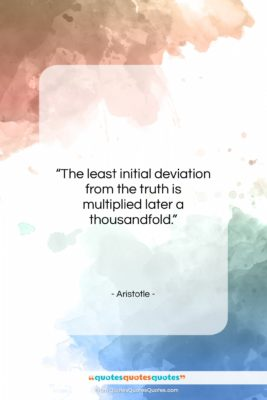 """Aristotle quote: """"The least initial deviation from the truth…""""- at QuotesQuotesQuotes.com"""