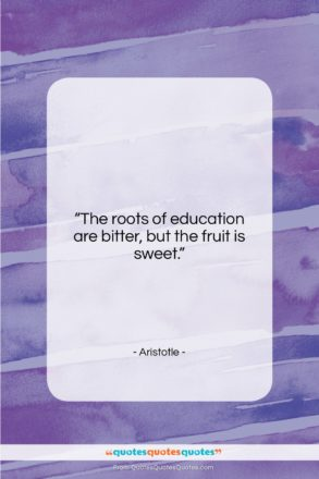 """Aristotle quote: """"The roots of education are bitter, but…""""- at QuotesQuotesQuotes.com"""