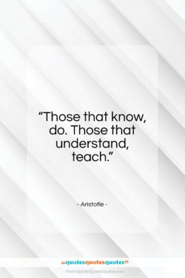 """Aristotle quote: """"Those that know, do. Those that understand…""""- at QuotesQuotesQuotes.com"""