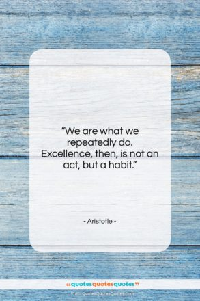 """Aristotle quote: """"We are what we repeatedly do. Excellence,…""""- at QuotesQuotesQuotes.com"""