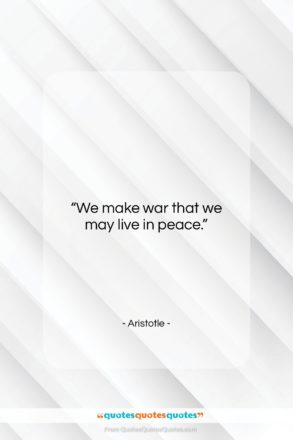 "Aristotle quote: ""We make war that we may live…""- at QuotesQuotesQuotes.com"