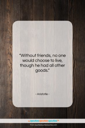 "Aristotle quote: ""Without friends no one would choose to…""- at QuotesQuotesQuotes.com"