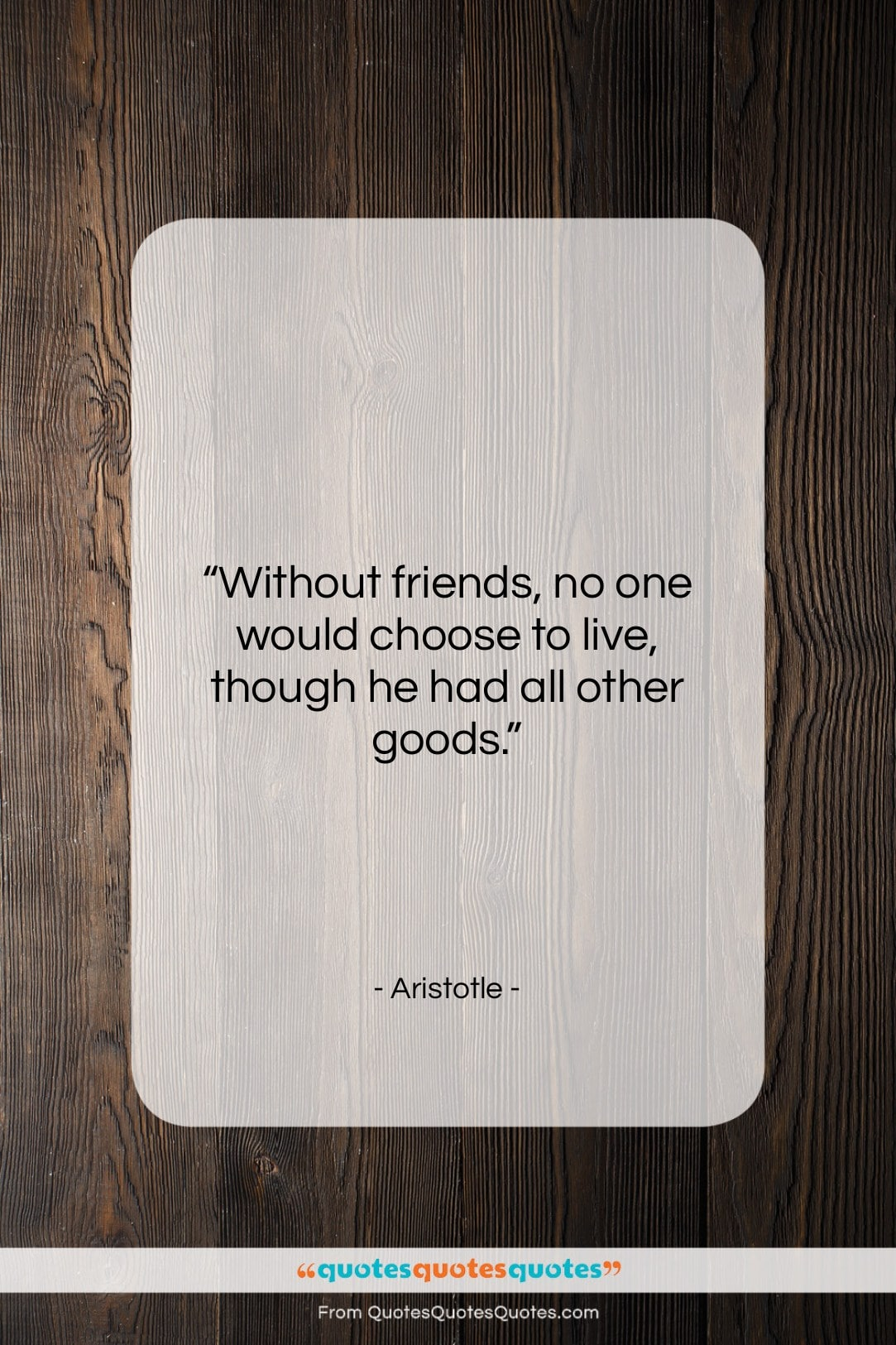 """Aristotle quote: """"Without friends no one would choose to…""""- at QuotesQuotesQuotes.com"""