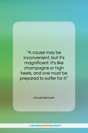 """Arnold Bennett quote: """"A cause may be inconvenient, but it's…""""- at QuotesQuotesQuotes.com"""