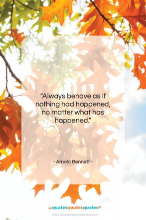 """Arnold Bennett quote: """"Always behave as if nothing had happened…""""- at QuotesQuotesQuotes.com"""