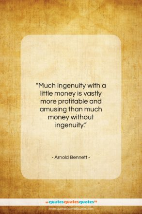 """Arnold Bennett quote: """"Much ingenuity with a little money is…""""- at QuotesQuotesQuotes.com"""
