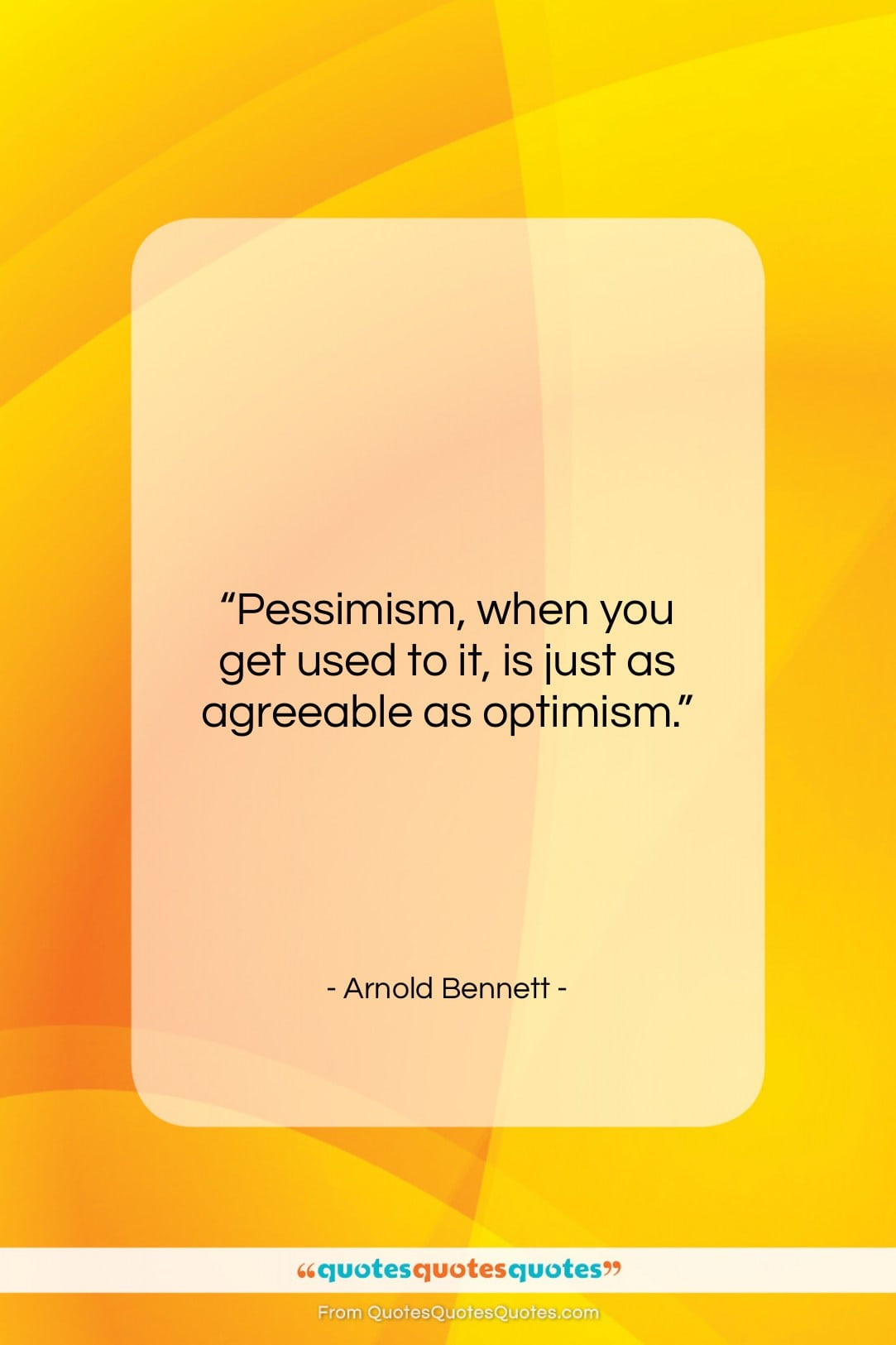 """Arnold Bennett quote: """"Pessimism, when you get used to it,…""""- at QuotesQuotesQuotes.com"""