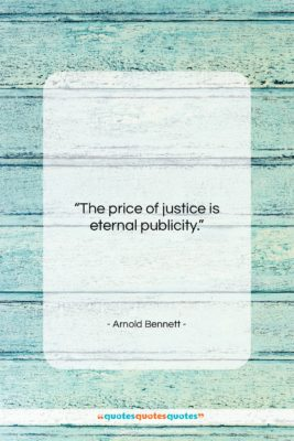 """Arnold Bennett quote: """"The price of justice is eternal publicity….""""- at QuotesQuotesQuotes.com"""