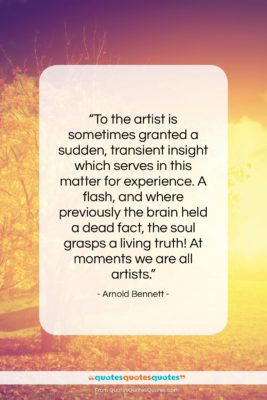 """Arnold Bennett quote: """"To the artist is sometimes granted a…""""- at QuotesQuotesQuotes.com"""