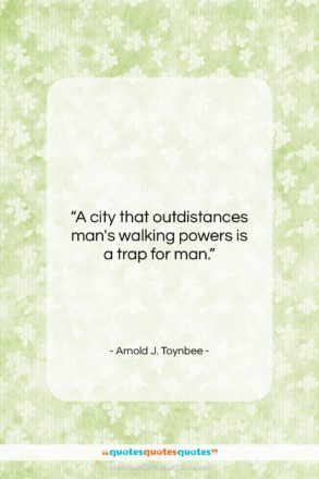 """Arnold J. Toynbee quote: """"A city that outdistances man's walking powers…""""- at QuotesQuotesQuotes.com"""