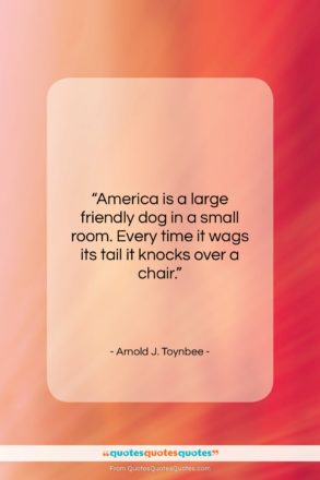 """Arnold J. Toynbee quote: """"America is a large friendly dog in…""""- at QuotesQuotesQuotes.com"""
