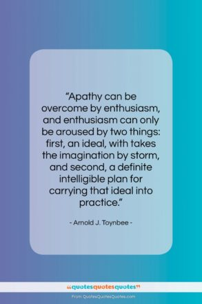 """Arnold J. Toynbee quote: """"Apathy can be overcome by enthusiasm, and…""""- at QuotesQuotesQuotes.com"""