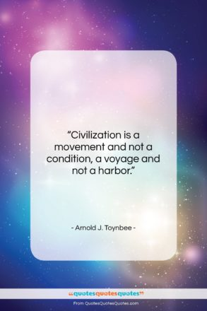"""Arnold J. Toynbee quote: """"Civilization is a movement and not a…""""- at QuotesQuotesQuotes.com"""