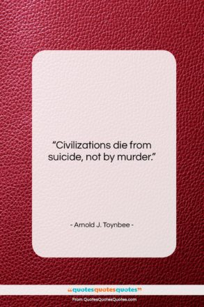 """Arnold J. Toynbee quote: """"Civilizations die from suicide, not by murder….""""- at QuotesQuotesQuotes.com"""