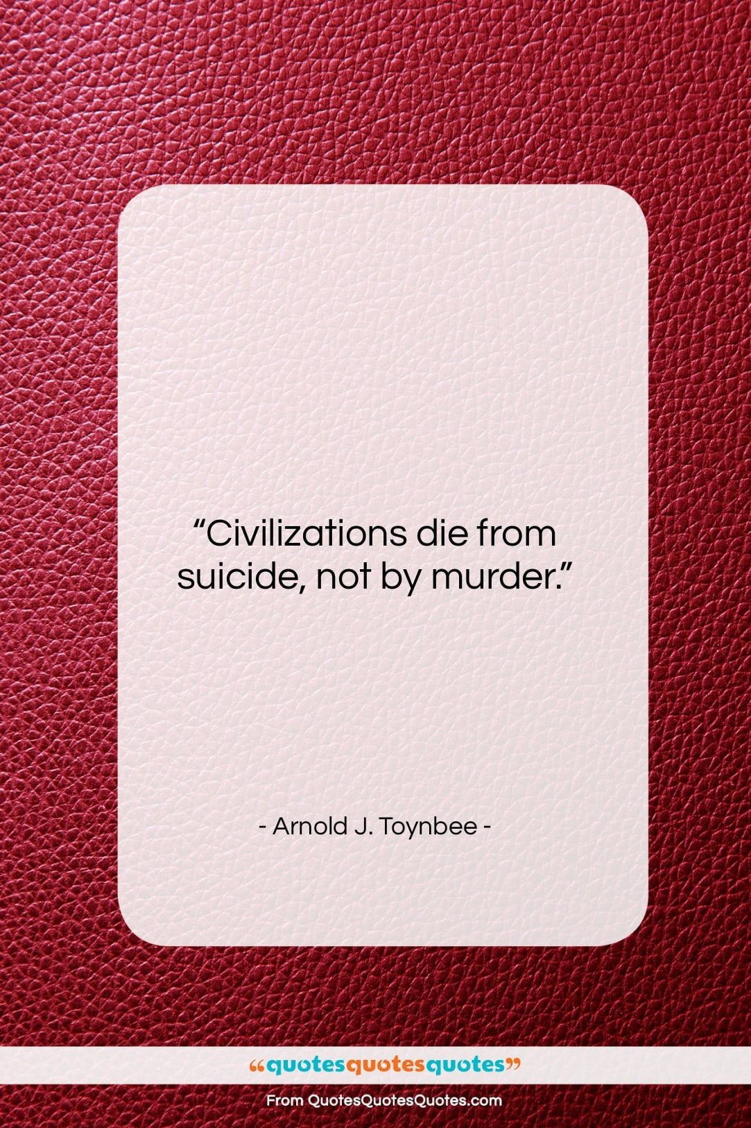 "Arnold J. Toynbee quote: ""Civilizations die from suicide, not by murder….""- at QuotesQuotesQuotes.com"