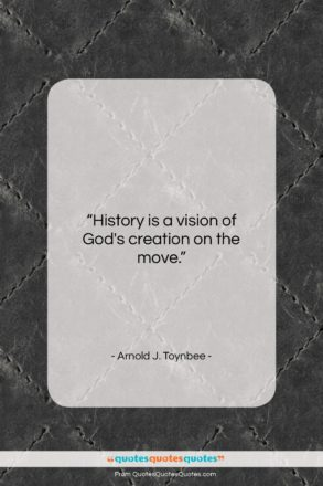 """Arnold J. Toynbee quote: """"History is a vision of God's creation…""""- at QuotesQuotesQuotes.com"""