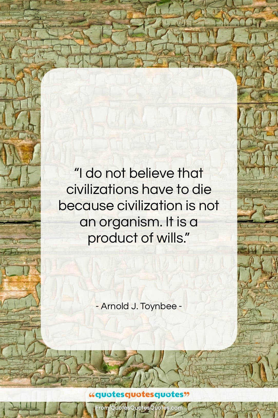 """Arnold J. Toynbee quote: """"I do not believe that civilizations have…""""- at QuotesQuotesQuotes.com"""
