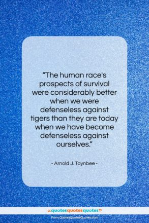"""Arnold J. Toynbee quote: """"The human race's prospects of survival were…""""- at QuotesQuotesQuotes.com"""