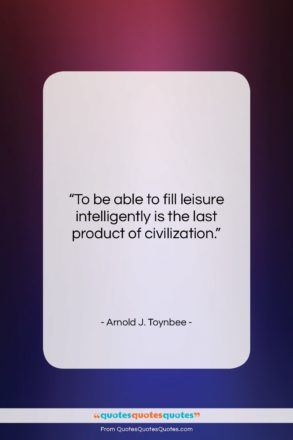 """Arnold J. Toynbee quote: """"To be able to fill leisure intelligently…""""- at QuotesQuotesQuotes.com"""