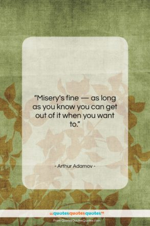 """Arthur Adamov quote: """"Misery's fine — as long as you…""""- at QuotesQuotesQuotes.com"""