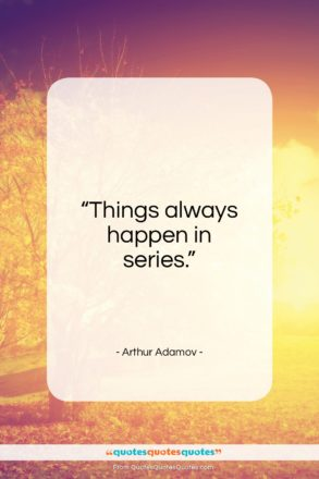 """Arthur Adamov quote: """"Things always happen in series…""""- at QuotesQuotesQuotes.com"""