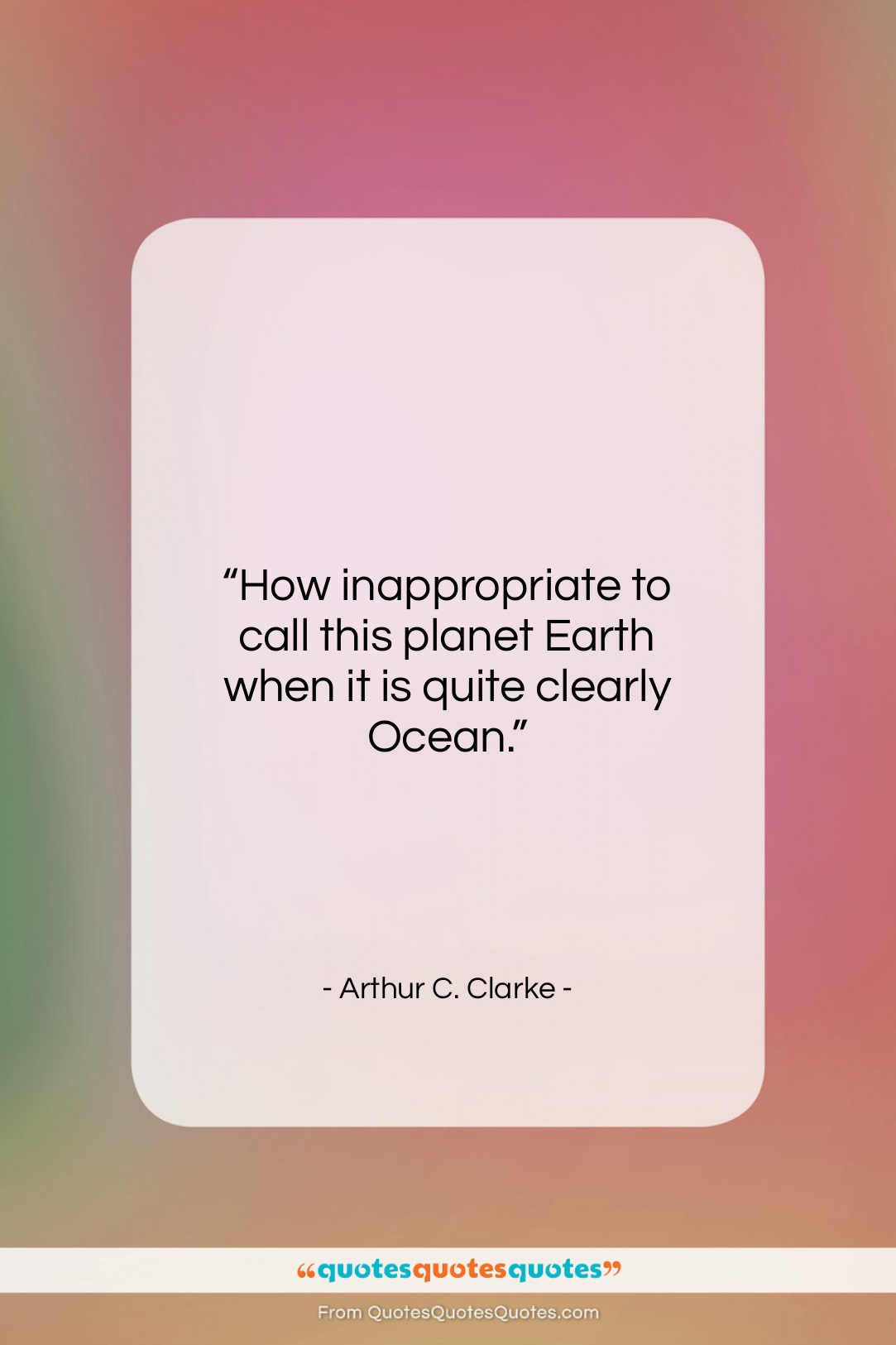 """Arthur C. Clarke quote: """"How inappropriate to call this planet Earth…""""- at QuotesQuotesQuotes.com"""