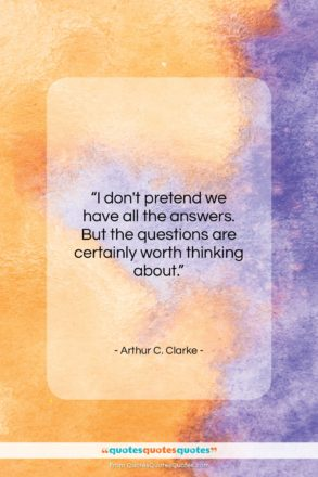 """Arthur C. Clarke quote: """"I don't pretend we have all the…""""- at QuotesQuotesQuotes.com"""