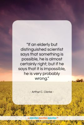 """Arthur C. Clarke quote: """"If an elderly but distinguished scientist says…""""- at QuotesQuotesQuotes.com"""