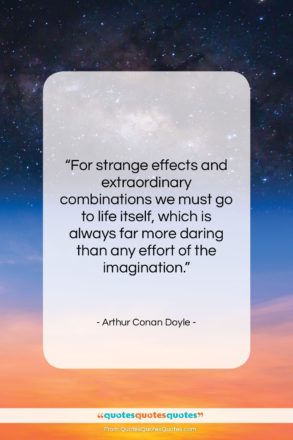 """Arthur Conan Doyle quote: """"For strange effects and extraordinary combinations we…""""- at QuotesQuotesQuotes.com"""