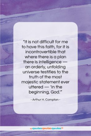"""Arthur H. Compton quote: """"It is not difficult for me to…""""- at QuotesQuotesQuotes.com"""