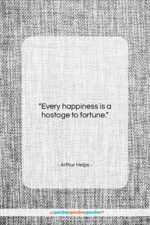 """Arthur Helps quote: """"Every happiness is a hostage to fortune….""""- at QuotesQuotesQuotes.com"""