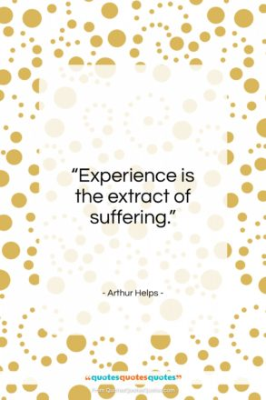 """Arthur Helps quote: """"Experience is the extract of suffering…""""- at QuotesQuotesQuotes.com"""